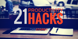 21 Top Productivity Hacks - Dan Storey