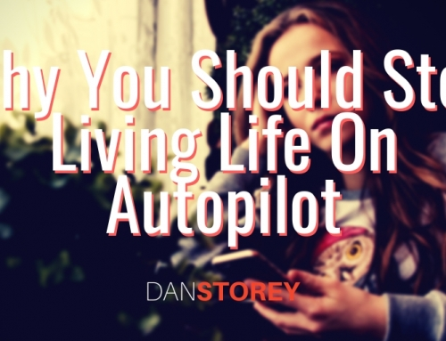 Why You Should Stop Living Life On Autopilot